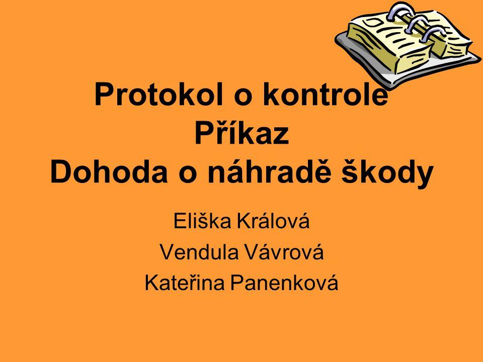 Protokol o kontrole Příkaz Dohoda o náhradě škody Eliška Králová Vendula Vávrová Kateřina Panenková