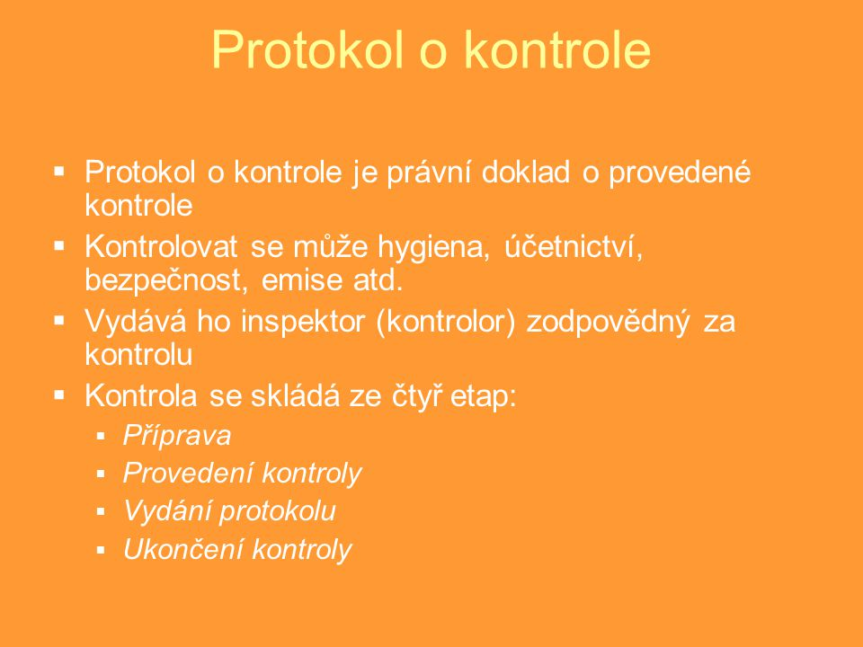Protokol o kontrole  Protokol o kontrole je právní doklad o provedené kontrole  Kontrolovat se může hygiena, účetnictví, bezpečnost, emise atd.