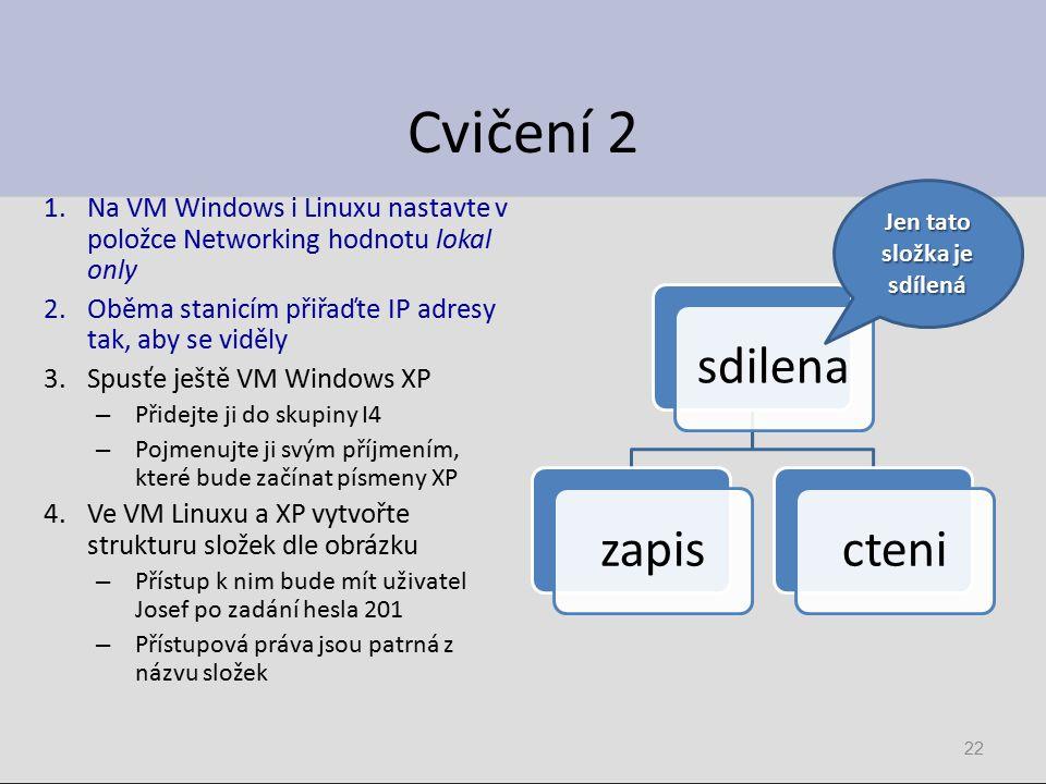 Cvičení 2 1.Na VM Windows i Linuxu nastavte v položce Networking hodnotu lokal only 2.Oběma stanicím přiřaďte IP adresy tak, aby se viděly 3.Spusťe ještě VM Windows XP – Přidejte ji do skupiny I4 – Pojmenujte ji svým příjmením, které bude začínat písmeny XP 4.Ve VM Linuxu a XP vytvořte strukturu složek dle obrázku – Přístup k nim bude mít uživatel Josef po zadání hesla 201 – Přístupová práva jsou patrná z názvu složek sdilenazapiscteni 22 Jen tato složka je sdílená