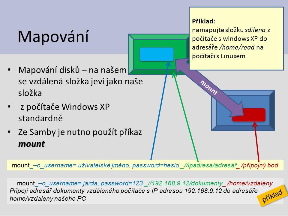 Mapování Mapování disků – na našem PC se vzdálená složka jeví jako naše složka z počítače Windows XP standardně mount Ze Samby je nutno použít příkaz mount 23 mount_–o_username= uživatelské jméno, password=heslo _//ipadresa/adresář_ /přípojný bod mount_–o_username= jarda, password=123 _//192.168.9.12/dokumenty_ /home/vzdaleny Připojí adresář dokumenty vzdáleného počítače s IP adresou 192.168.9.12 do adresáře home/vzdaleny našeho PC příklad mount Příklad: namapujte složku sdilena z počítače s windows XP do adresáře /home/read na počítači s Linuxem