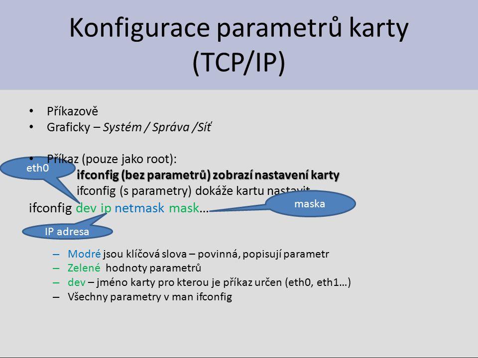 eth0 Konfigurace parametrů karty (TCP/IP) Příkazově Graficky – Systém / Správa /Síť Příkaz (pouze jako root): ifconfig (bez parametrů) zobrazí nastavení karty ifconfig (s parametry) dokáže kartu nastavit ifconfig dev ip netmask mask… – Modré jsou klíčová slova – povinná, popisují parametr – Zelené hodnoty parametrů – dev – jméno karty pro kterou je příkaz určen (eth0, eth1…) – Všechny parametry v man ifconfig IP adresa maska