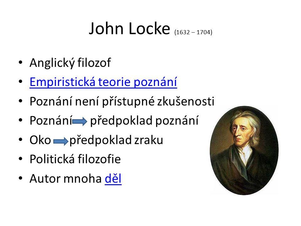 John Locke (1632 – 1704) Anglický filozof Empiristická teorie poznání Poznání není přístupné zkušenosti Poznání předpoklad poznání Oko předpoklad zrak