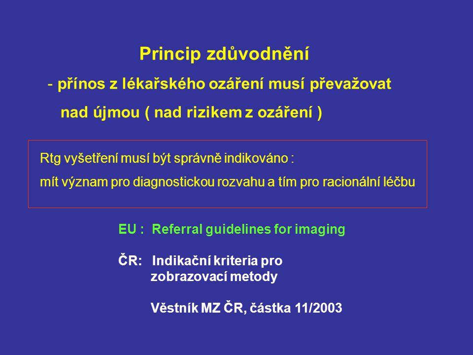 Princip zdůvodnění - přínos z lékařského ozáření musí převažovat nad újmou ( nad rizikem z ozáření ) EU : Referral guidelines for imaging ČR: Indikační kriteria pro zobrazovací metody Věstník MZ ČR, částka 11/2003 Rtg vyšetření musí být správně indikováno : mít význam pro diagnostickou rozvahu a tím pro racionální léčbu