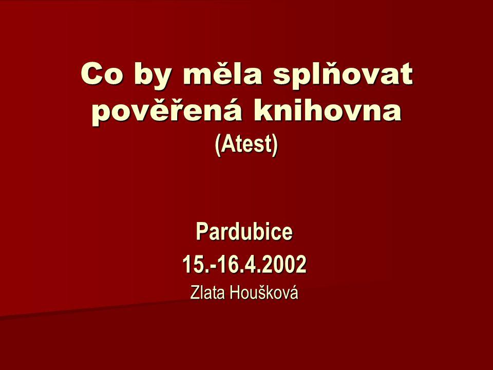 Co by měla splňovat pověřená knihovna (Atest) Pardubice15.-16.4.2002 Zlata Houšková