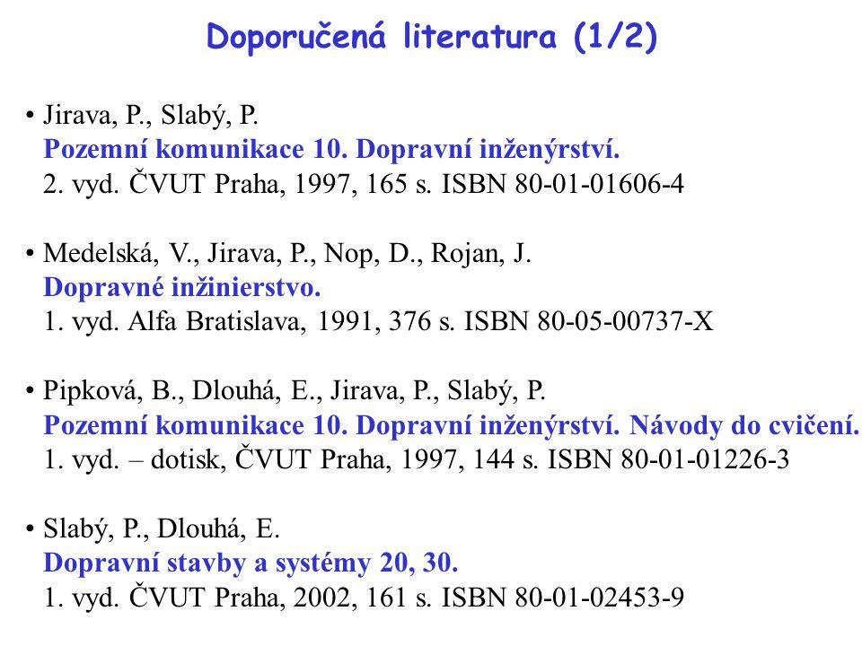 Doporučená literatura (1/2) Jirava, P., Slabý, P. Pozemní komunikace 10. Dopravní inženýrství. 2. vyd. ČVUT Praha, 1997, 165 s. ISBN 80-01-01606-4 Med