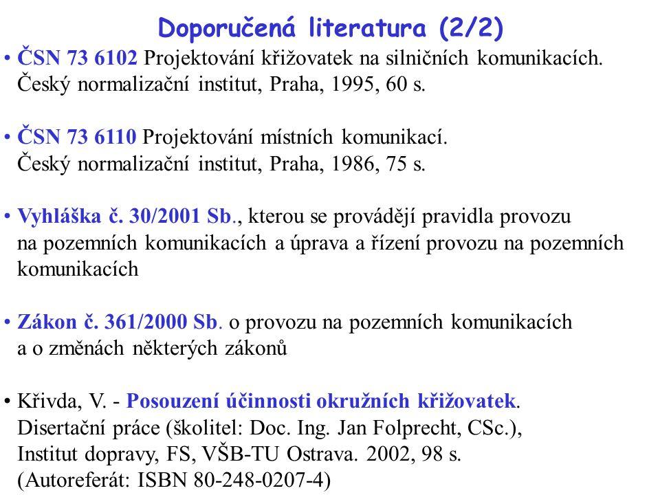 Doporučená literatura (2/2) ČSN 73 6102 Projektování křižovatek na silničních komunikacích. Český normalizační institut, Praha, 1995, 60 s. ČSN 73 611