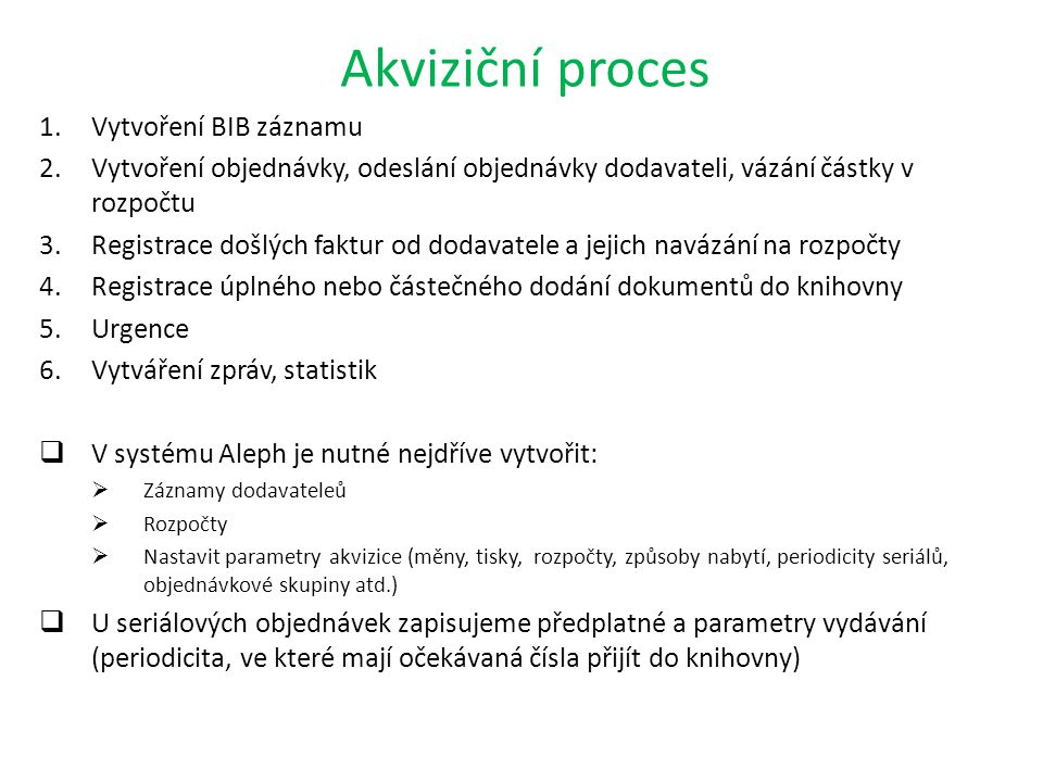 Akviziční proces 1.Vytvoření BIB záznamu 2.Vytvoření objednávky, odeslání objednávky dodavateli, vázání částky v rozpočtu 3.Registrace došlých faktur od dodavatele a jejich navázání na rozpočty 4.Registrace úplného nebo částečného dodání dokumentů do knihovny 5.Urgence 6.Vytváření zpráv, statistik  V systému Aleph je nutné nejdříve vytvořit:  Záznamy dodavateleů  Rozpočty  Nastavit parametry akvizice (měny, tisky, rozpočty, způsoby nabytí, periodicity seriálů, objednávkové skupiny atd.)  U seriálových objednávek zapisujeme předplatné a parametry vydávání (periodicita, ve které mají očekávaná čísla přijít do knihovny)