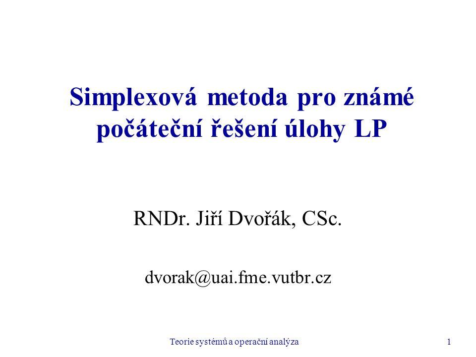 Teorie systémů a operační analýza1 Simplexová metoda pro známé počáteční řešení úlohy LP RNDr. Jiří Dvořák, CSc. dvorak@uai.fme.vutbr.cz
