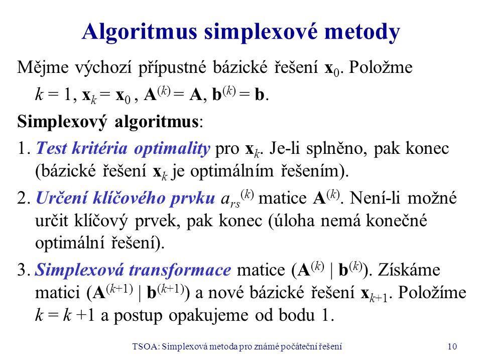 TSOA: Simplexová metoda pro známé počáteční řešení10 Algoritmus simplexové metody Mějme výchozí přípustné bázické řešení x 0. Položme k = 1, x k = x 0