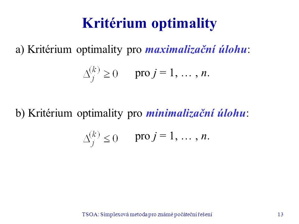 TSOA: Simplexová metoda pro známé počáteční řešení13 Kritérium optimality a) Kritérium optimality pro maximalizační úlohu: pro j = 1, …, n. b) Kritéri