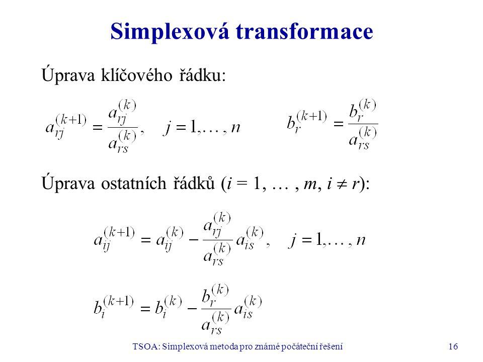 TSOA: Simplexová metoda pro známé počáteční řešení16 Simplexová transformace Úprava klíčového řádku: Úprava ostatních řádků (i = 1, …, m, i  r):