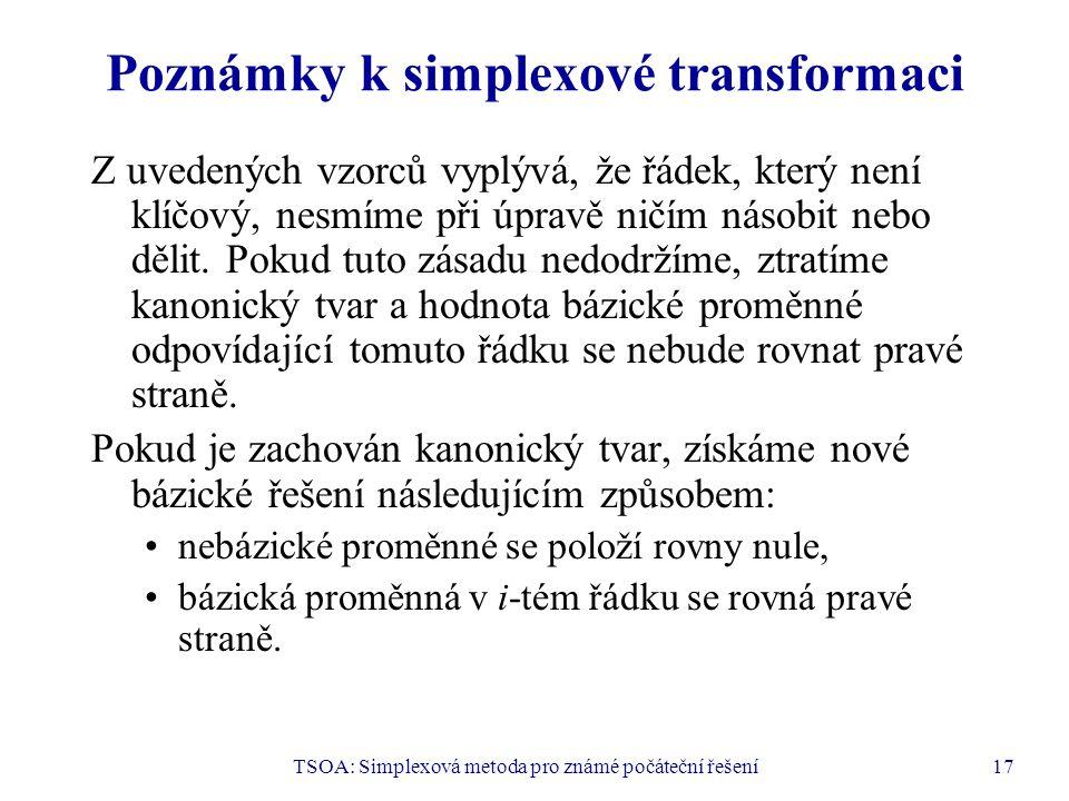 TSOA: Simplexová metoda pro známé počáteční řešení17 Poznámky k simplexové transformaci Z uvedených vzorců vyplývá, že řádek, který není klíčový, nesm