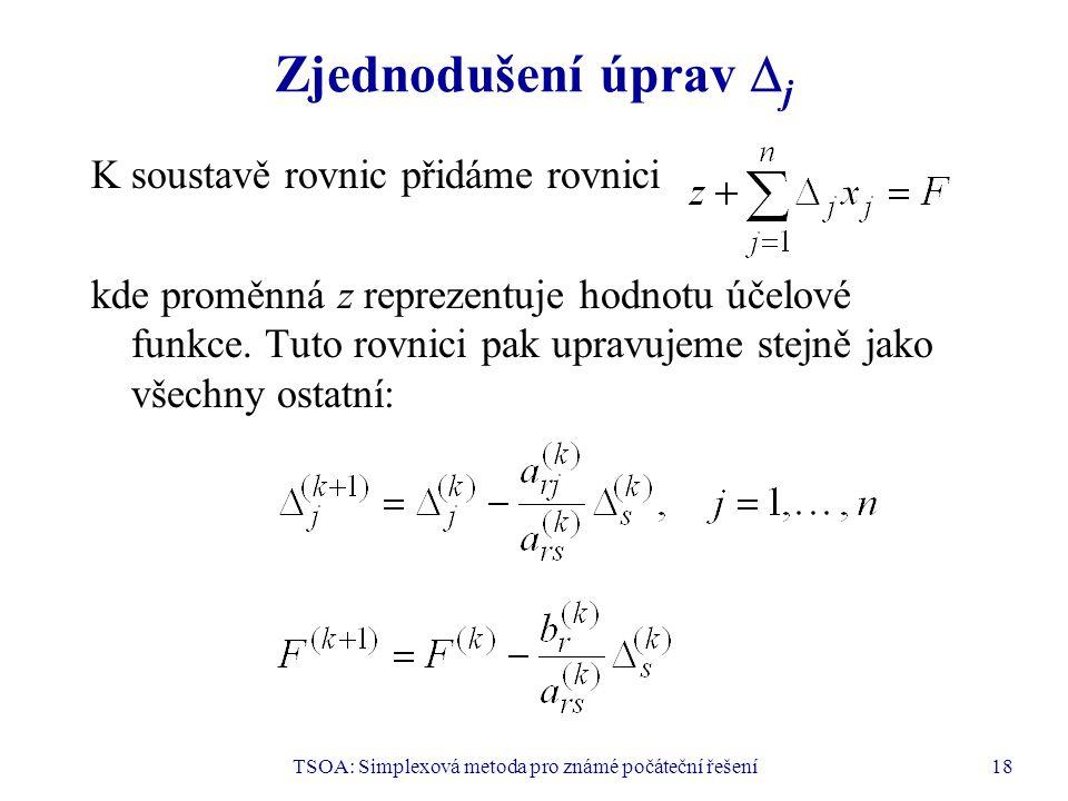 TSOA: Simplexová metoda pro známé počáteční řešení18 Zjednodušení úprav  j K soustavě rovnic přidáme rovnici kde proměnná z reprezentuje hodnotu účel
