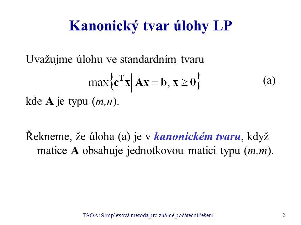 TSOA: Simplexová metoda pro známé počáteční řešení3 Kanonický tvar úlohy LP a bázické řešení Nechť úloha (a) je v kanonickém tvaru a nechť b  0.