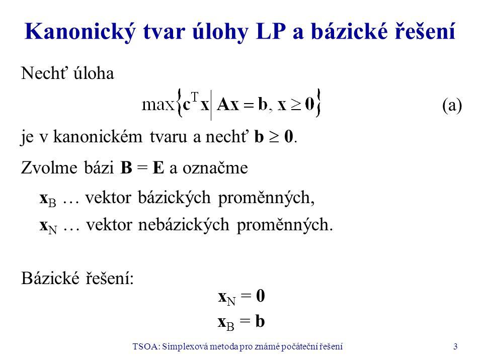 TSOA: Simplexová metoda pro známé počáteční řešení3 Kanonický tvar úlohy LP a bázické řešení Nechť úloha (a) je v kanonickém tvaru a nechť b  0. Zvol