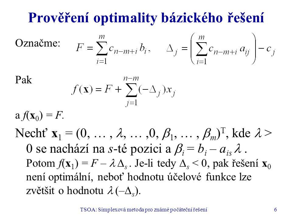 TSOA: Simplexová metoda pro známé počáteční řešení6 Prověření optimality bázického řešení Označme: Pak a f(x 0 ) = F. Nechť x 1 = (0, …,, …,0,  1, …,