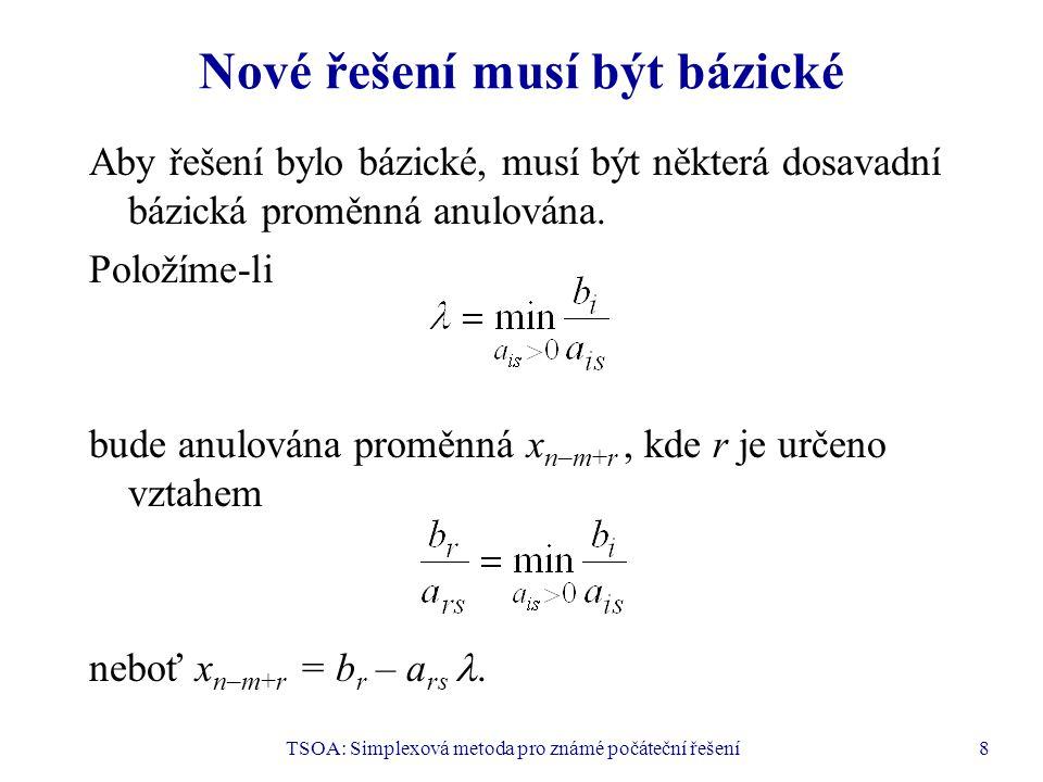 TSOA: Simplexová metoda pro známé počáteční řešení9 Kanonický tvar odpovídající nové bázi K nové bázi B 1 patří s-tý sloupec matice A a sloupce s indexy n–m+i pro i = 1, …, m, i  r.