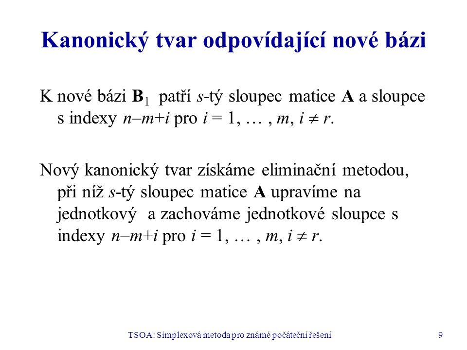 TSOA: Simplexová metoda pro známé počáteční řešení9 Kanonický tvar odpovídající nové bázi K nové bázi B 1 patří s-tý sloupec matice A a sloupce s inde