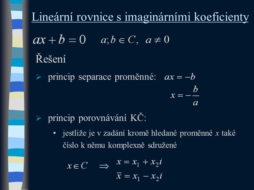Lineární rovnice s imaginárními koeficienty Řešení  princip separace proměnné:  princip porovnávání KČ: jestliže je v zadání kromě hledané proměnné x také číslo k němu komplexně sdružené