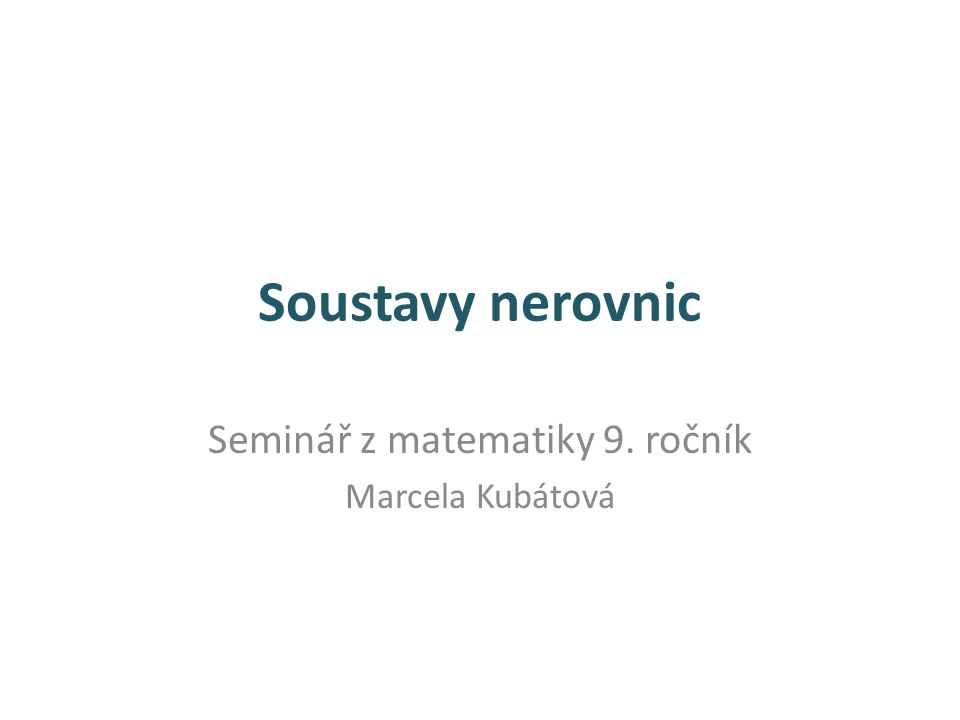Soustavy nerovnic Seminář z matematiky 9. ročník Marcela Kubátová