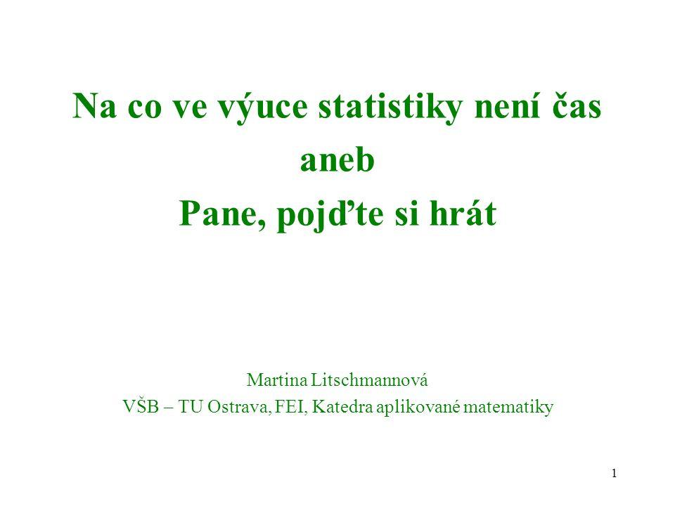 1 Na co ve výuce statistiky není čas aneb Pane, pojďte si hrát Martina Litschmannová VŠB – TU Ostrava, FEI, Katedra aplikované matematiky