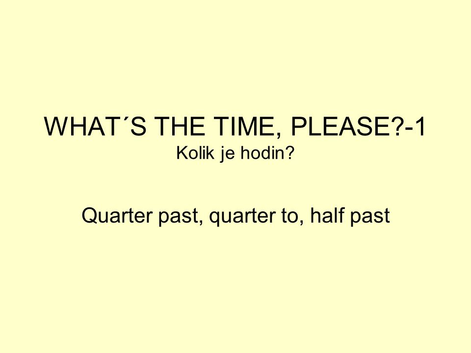 WHAT´S THE TIME, PLEASE?-1 Kolik je hodin? Quarter past, quarter to, half past