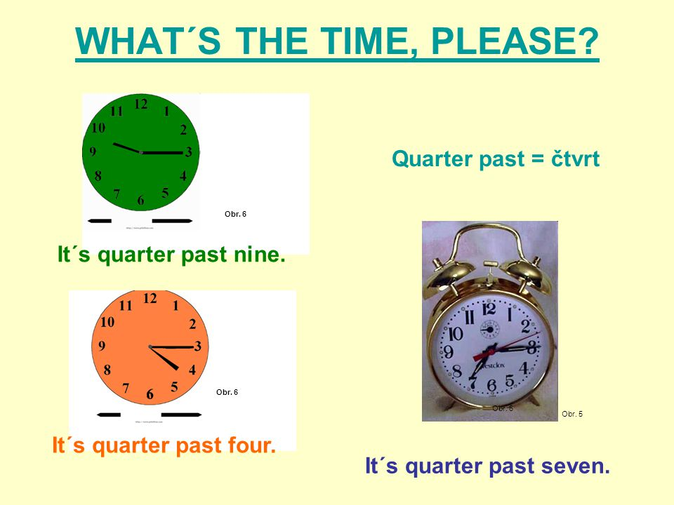WHAT´S THE TIME, PLEASE? Obr. 5 It´s quarter past four. Obr. 6 It´s quarter past nine. It´s quarter past seven. Obr. 6 Quarter past = čtvrt