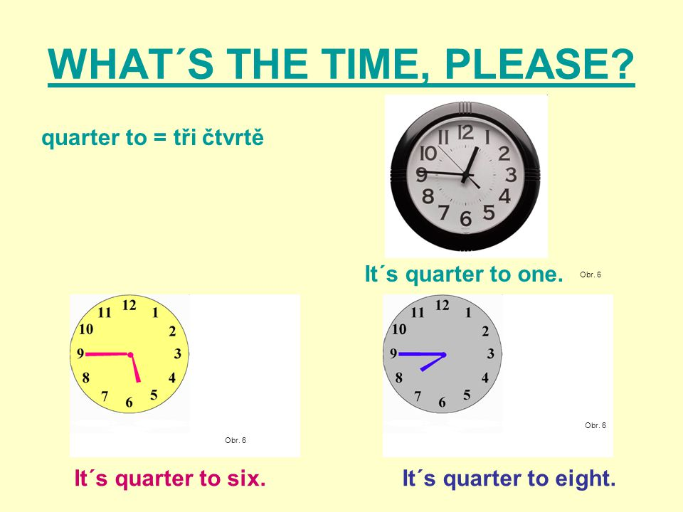 WHAT´S THE TIME, PLEASE? quarter to = tři čtvrtě Obr. 6 It´s quarter to six. It´s quarter to one. It´s quarter to eight.