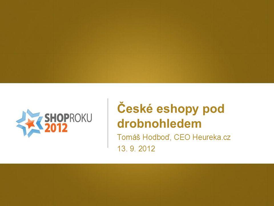 České eshopy pod drobnohledem Tomáš Hodboď, CEO Heureka.cz 13. 9. 2012