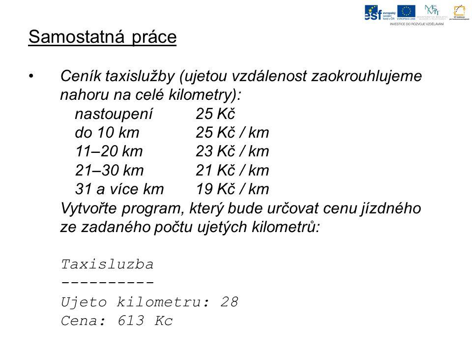 Samostatná práce Ceník taxislužby (ujetou vzdálenost zaokrouhlujeme nahoru na celé kilometry): nastoupení25 Kč do 10 km25 Kč / km 11–20 km23 Kč / km 21–30 km21 Kč / km 31 a více km19 Kč / km Vytvořte program, který bude určovat cenu jízdného ze zadaného počtu ujetých kilometrů: Taxisluzba ---------- Ujeto kilometru: 28 Cena: 613 Kc