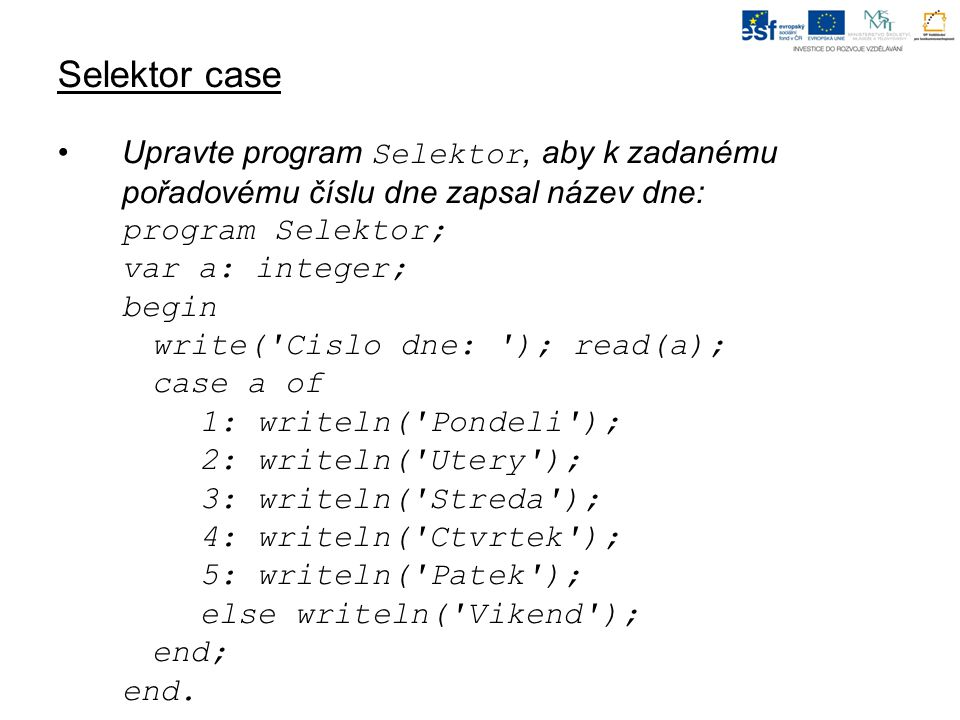 Selektor case Upravte program Selektor, aby k zadanému pořadovému číslu dne zapsal název dne: program Selektor; var a: integer; begin write( Cislo dne: ); read(a); case a of 1: writeln( Pondeli ); 2: writeln( Utery ); 3: writeln( Streda ); 4: writeln( Ctvrtek ); 5: writeln( Patek ); else writeln( Vikend ); end; end.