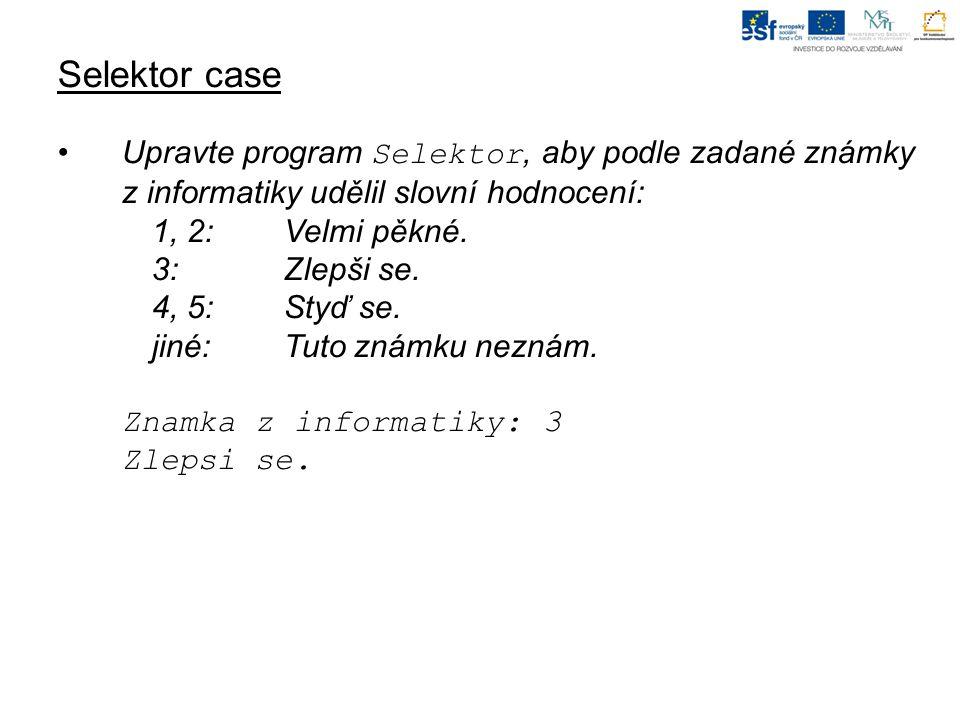 Selektor case Upravte program Selektor, aby podle zadané známky z informatiky udělil slovní hodnocení: 1, 2: Velmi pěkné.