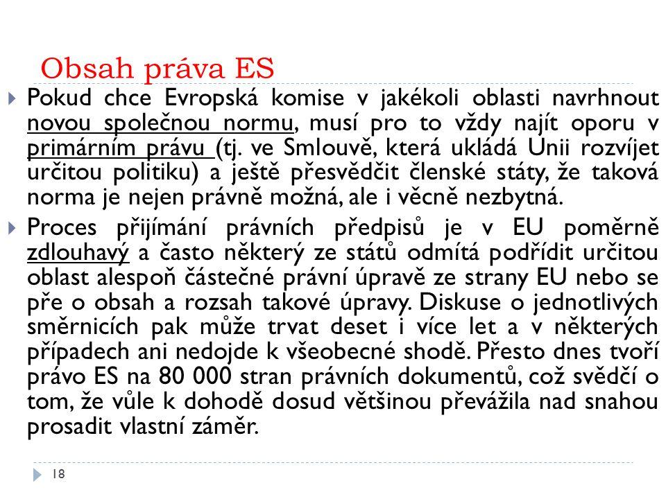 Obsah práva ES 18  Pokud chce Evropská komise v jakékoli oblasti navrhnout novou společnou normu, musí pro to vždy najít oporu v primárním právu (tj.