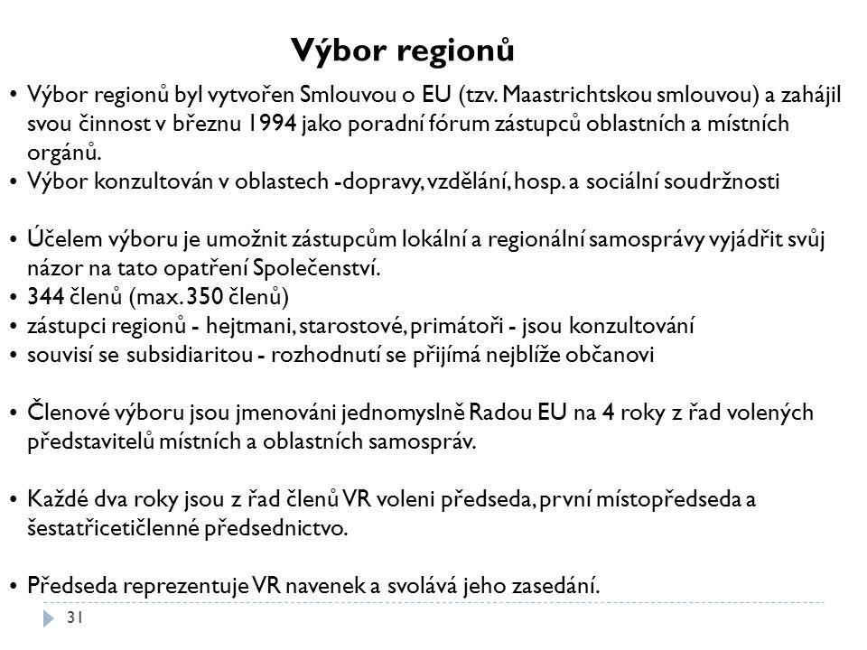 31 Výbor regionů Výbor regionů byl vytvořen Smlouvou o EU (tzv. Maastrichtskou smlouvou) a zahájil svou činnost v březnu 1994 jako poradní fórum zástu