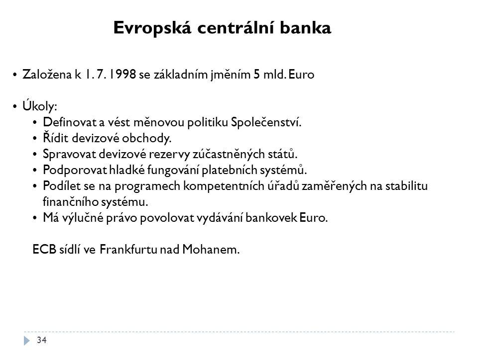 34 Evropská centrální banka Založena k 1. 7. 1998 se základním jměním 5 mld. Euro Úkoly: Definovat a vést měnovou politiku Společenství. Řídit devizov
