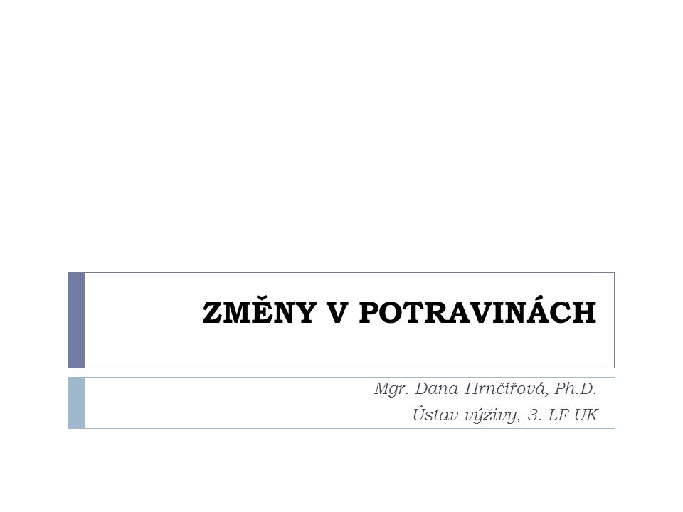 ZMĚNY V POTRAVINÁCH Mgr. Dana Hrnčířová, Ph.D. Ústav výživy, 3. LF UK
