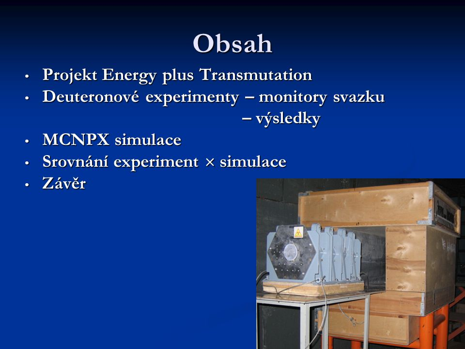 Obsah Projekt Energy plus Transmutation Projekt Energy plus Transmutation Deuteronové experimenty – monitory svazku Deuteronové experimenty – monitory svazku – výsledky – výsledky MCNPX simulace MCNPX simulace Srovnání experiment  simulace Srovnání experiment  simulace Závěr Závěr