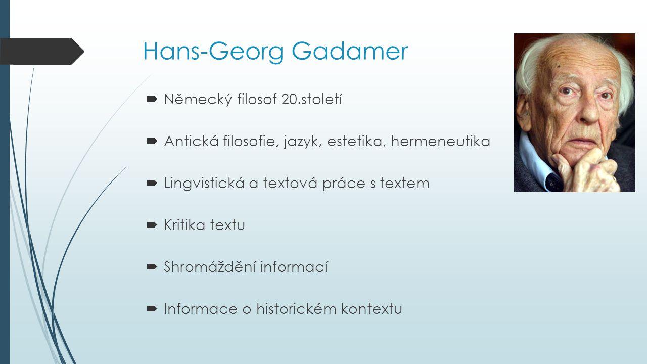 Hans-Georg Gadamer  Německý filosof 20.století  Antická filosofie, jazyk, estetika, hermeneutika  Lingvistická a textová práce s textem  Kritika t
