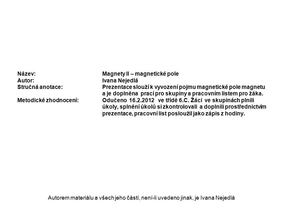 Autorem materiálu a všech jeho částí, není-li uvedeno jinak, je Ivana Nejedlá Název: Magnety II – magnetické pole Autor:Ivana Nejedlá Stručná anotace:Prezentace slouží k vyvození pojmu magnetické pole magnetu a je doplněna prací pro skupiny a pracovním listem pro žáka.