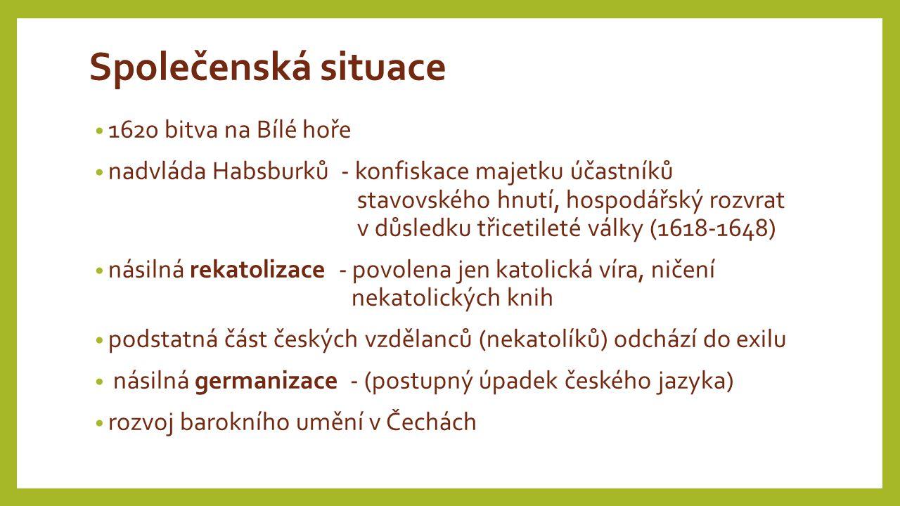 Společenská situace 1620 bitva na Bílé hoře nadvláda Habsburků - konfiskace majetku účastníků stavovského hnutí, hospodářský rozvrat v důsledku třicetileté války (1618-1648) násilná rekatolizace - povolena jen katolická víra, ničení nekatolických knih podstatná část českých vzdělanců (nekatolíků) odchází do exilu násilná germanizace - (postupný úpadek českého jazyka) rozvoj barokního umění v Čechách