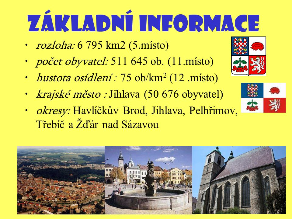 ZÁKLADNÍ INFORMACE rozloha: 6 795 km2 (5.místo) počet obyvatel: 511 645 ob. (11.místo) hustota osídlení : 75 ob/km 2 (12.místo) krajské město : Jihlav