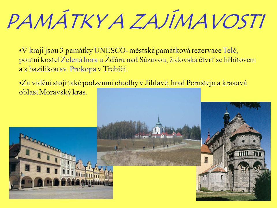 PAMÁTKY A ZAJÍMAVOSTI V kraji jsou 3 památky UNESCO- městská památková rezervace Telč, poutní kostel Zelená hora u Žďáru nad Sázavou, židovská čtvrť s