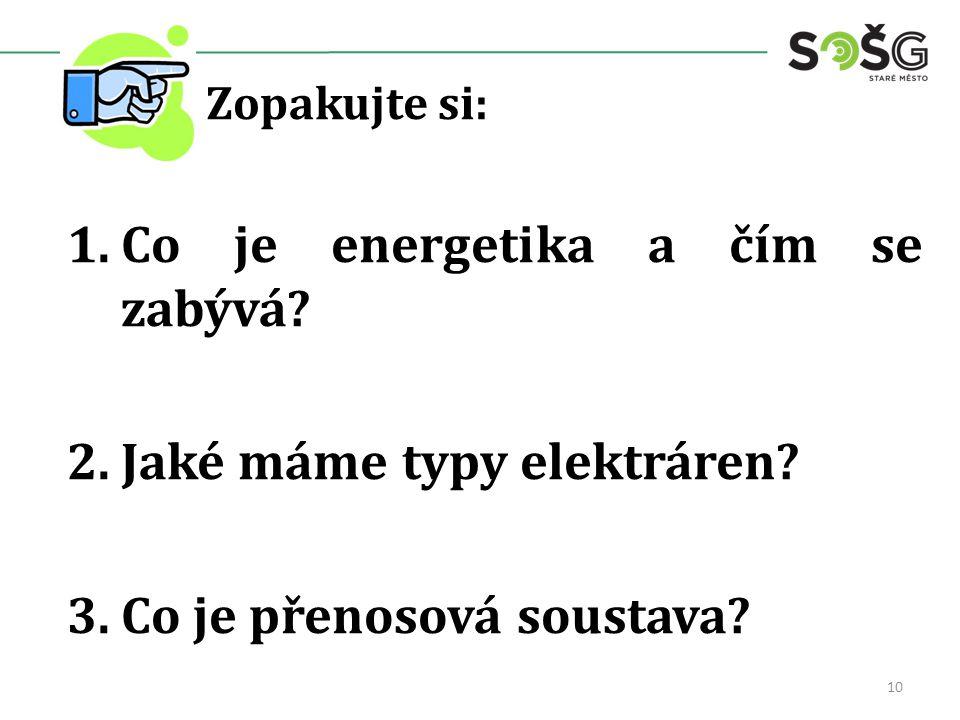Zopakujte si: 1.Co je energetika a čím se zabývá? 2.Jaké máme typy elektráren? 3.Co je přenosová soustava? 10