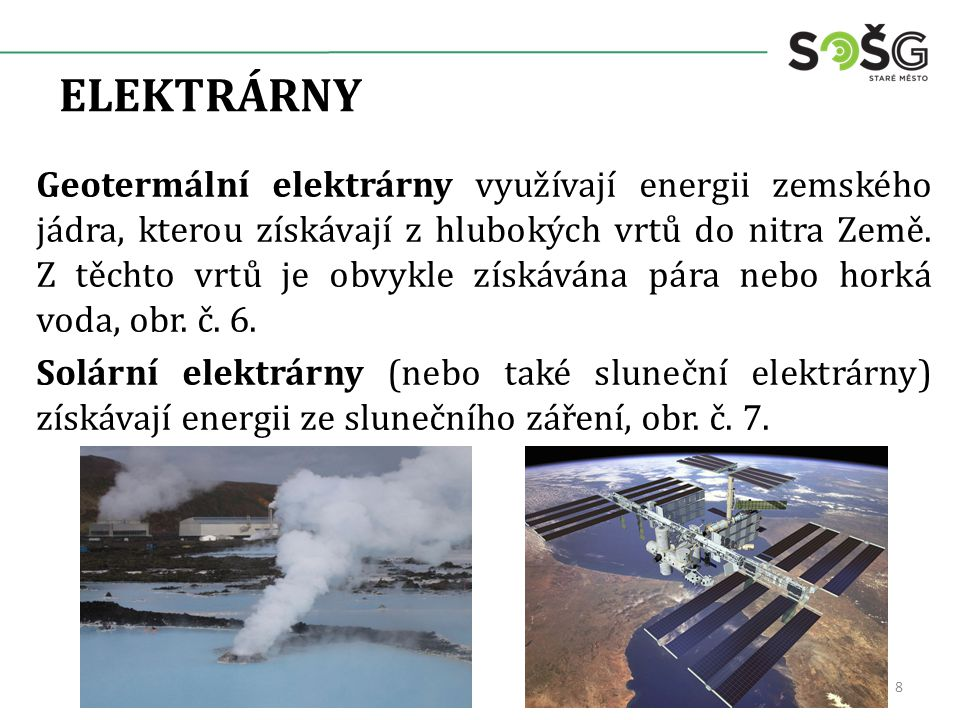 ELEKTRÁRNY Geotermální elektrárny využívají energii zemského jádra, kterou získávají z hlubokých vrtů do nitra Země. Z těchto vrtů je obvykle získáván