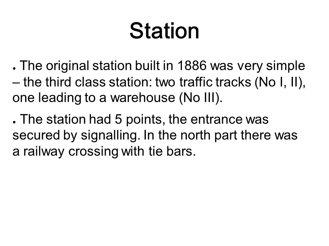 Station ● The original station built in 1886 was very simple – the third class station: two traffic tracks (No I, II), one leading to a warehouse (No III).