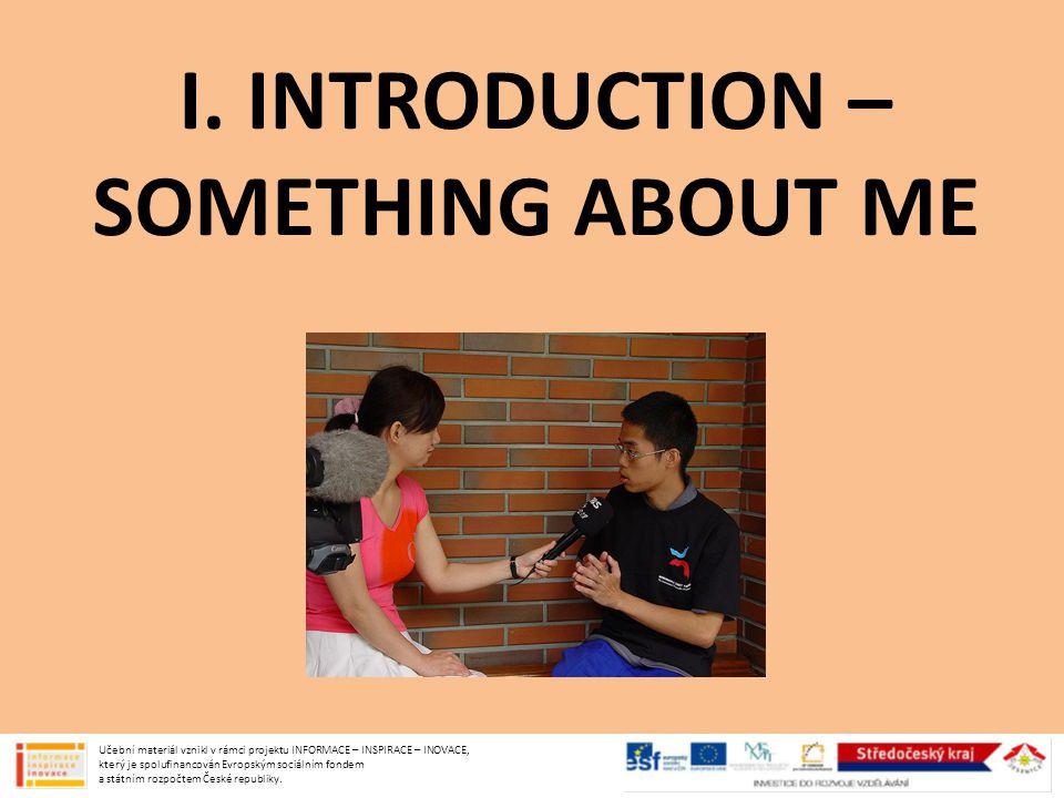 I. INTRODUCTION – SOMETHING ABOUT ME Učební materiál vznikl v rámci projektu INFORMACE – INSPIRACE – INOVACE, který je spolufinancován Evropským sociá