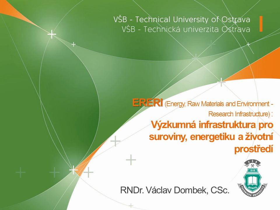 ERERI ERERI (Energy, Raw Materials and Environment - Research Infrastructure) : Výzkumná infrastruktura pro suroviny, energetiku a životní prostředí RNDr.