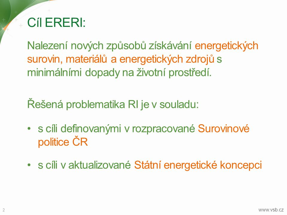 Cíl ERERI: 2 www.vsb.cz Nalezení nových způsobů získávání energetických surovin, materiálů a energetických zdrojů s minimálními dopady na životní prostředí.