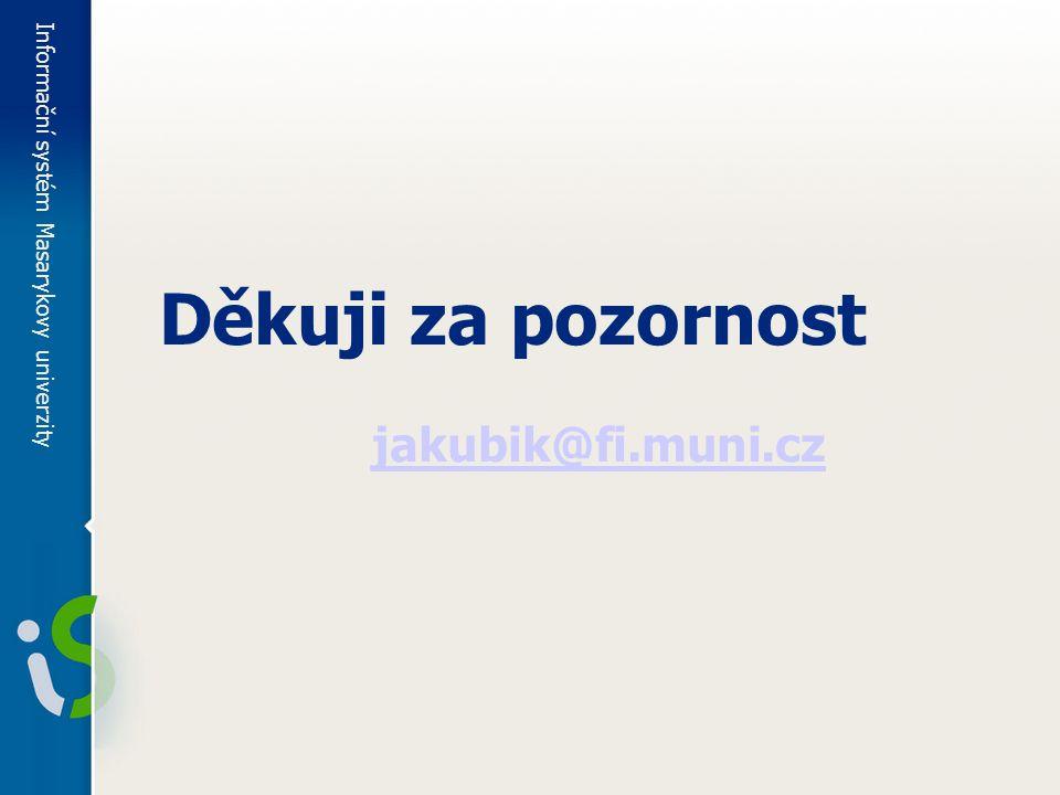 Informační systém Masarykovy univerzity Děkuji za pozornost jakubik@fi.muni.cz
