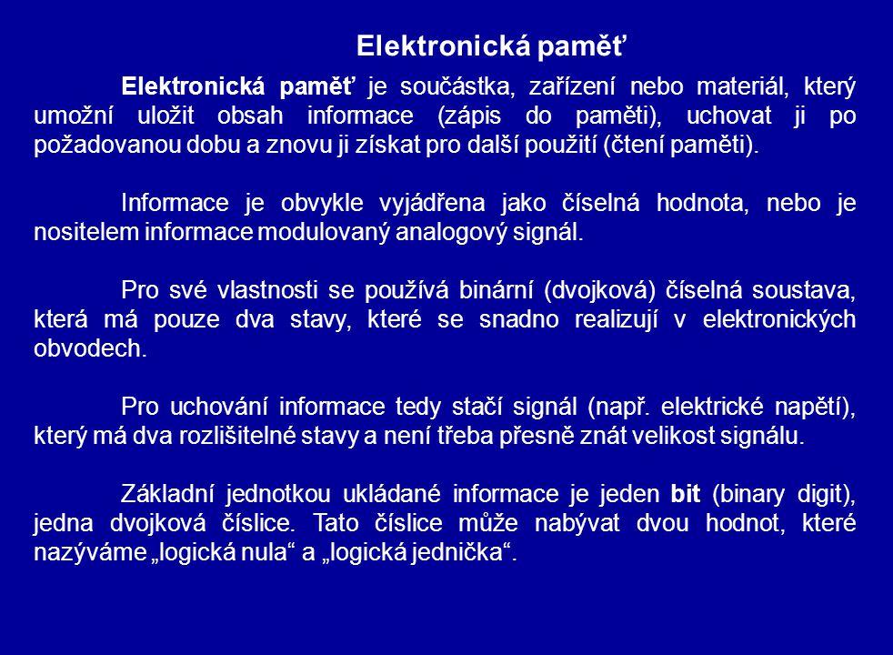 Elektronická paměť Elektronická paměť je součástka, zařízení nebo materiál, který umožní uložit obsah informace (zápis do paměti), uchovat ji po požadovanou dobu a znovu ji získat pro další použití (čtení paměti).